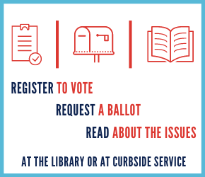 Register to vote, request a ballot, read about the issues at the library or at curbside service.