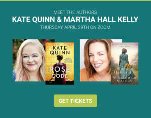Meet the authors Kate Quinn & Martha Hall Kelly on Thursday, April 29 on Zoom. Get ticktes on Eventbrite.