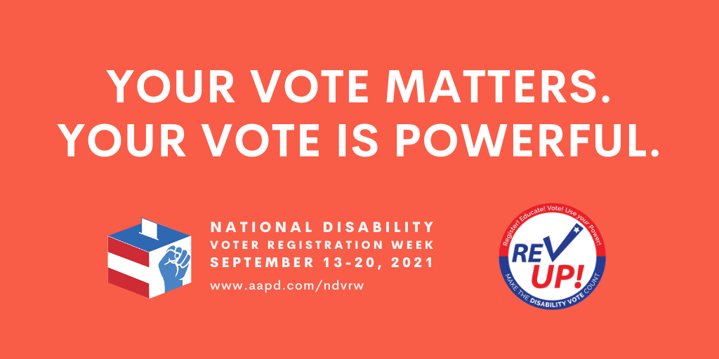 """Red rectangular graphic with all-caps white text saying """"Your vote matters. Your vote is powerful."""" Below are the white, blue, and red logos for the National Disability Voter Registration Week on the left and REV UP on the right."""